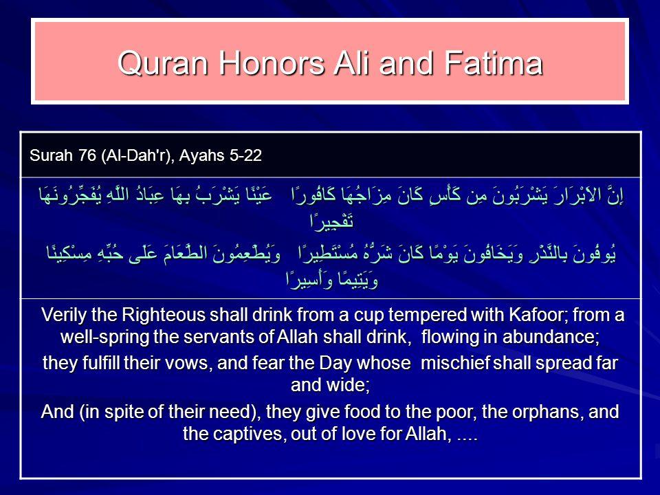 Quran Honors Ali and Fatima Surah 76 (Al ‑ Dah r), Ayahs 5 ‑ 22 إِنَّ الاَبْرَارَ يَشْرَبُونَ مِن كَأْسٍ كَانَ مِزَاجُهَا كَافُورًا عَيْنًا يَشْرَبُ بِهَا عِبَادُ اللَّهِ يُفَجِّرُونَهَا تَفْجِيرًا يُوفُونَ بِالنَّذْرِ وَيَخَافُونَ يَوْمًا كَانَ شَرُّهُ مُسْتَطِيرًا وَيُطْعِمُونَ الطَّعَامَ عَلَى حُبِّهِ مِسْكِينًا وَيَتِيمًا وَأَسِيرًا Verily the Righteous shall drink from a cup tempered with Kafoor; from a well ‑ spring the servants of Allah shall drink, flowing in abundance; Verily the Righteous shall drink from a cup tempered with Kafoor; from a well ‑ spring the servants of Allah shall drink, flowing in abundance; they fulfill their vows, and fear the Day whose mischief shall spread far and wide; And (in spite of their need), they give food to the poor, the orphans, and the captives, out of love for Allah,....