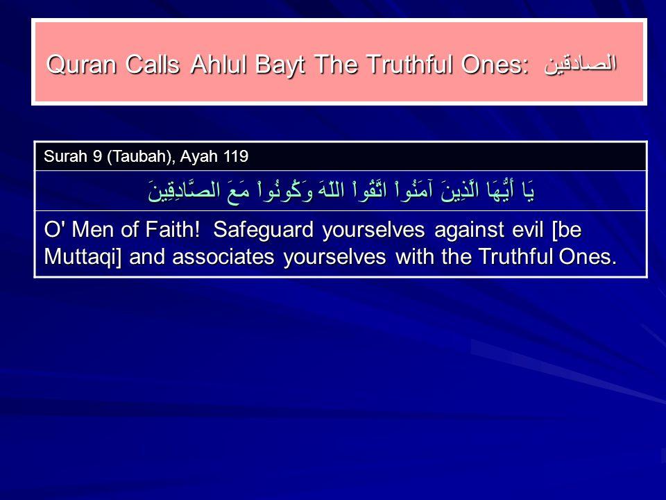 Quran Calls Ahlul Bayt The Truthful Ones: الصادقين Surah 9 (Taubah), Ayah 119 يَا أَيُّهَا الَّذِينَ آمَنُواْ اتَّقُواْ اللّهَ وَكُونُواْ مَعَ الصَّادِقِينَ O Men of Faith.