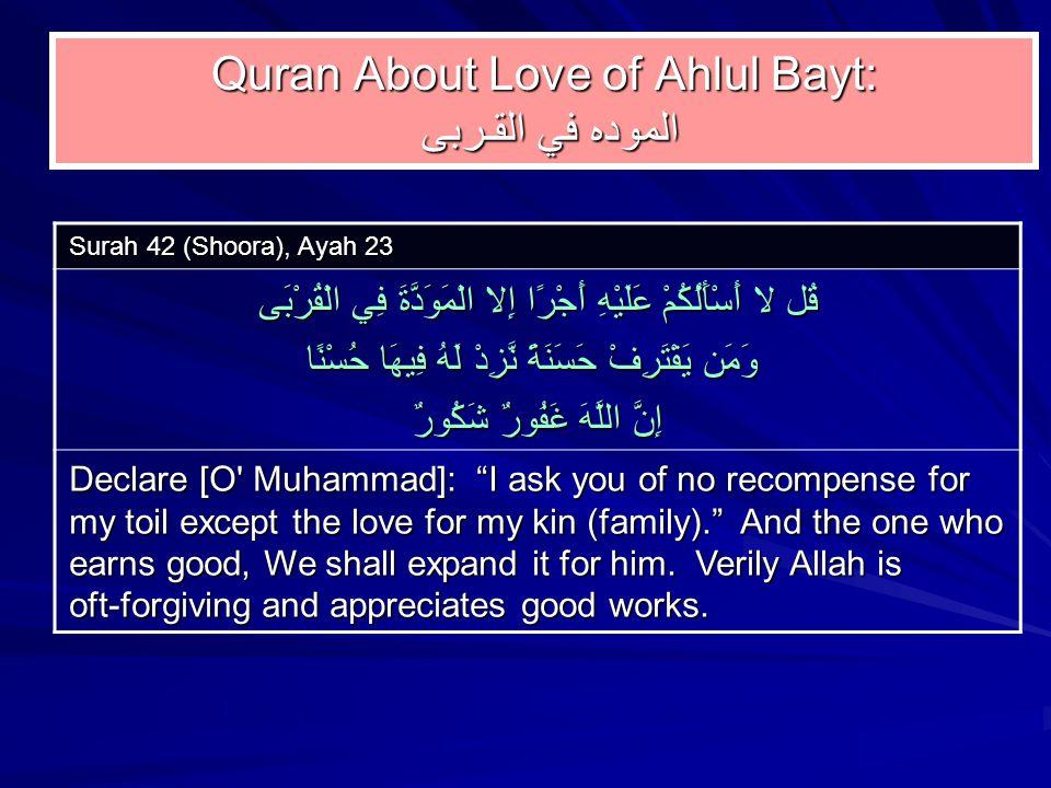 Quran About Love of Ahlul Bayt: الموده في القـربى Surah 42 (Shoora), Ayah 23 قُل لا أَسْأَلُكُمْ عَلَيْهِ أَجْرًا إِلا الْمَوَدَّةَ فِي الْقُرْبَى وَمَن يَقْتَرِفْ حَسَنَةً نَّزِدْ لَهُ فِيهَا حُسْنًا وَمَن يَقْتَرِفْ حَسَنَةً نَّزِدْ لَهُ فِيهَا حُسْنًا إِنَّ اللَّهَ غَفُورٌ شَكُورٌ Declare [O Muhammad]: I ask you of no recompense for my toil except the love for my kin (family). And the one who earns good, We shall expand it for him.