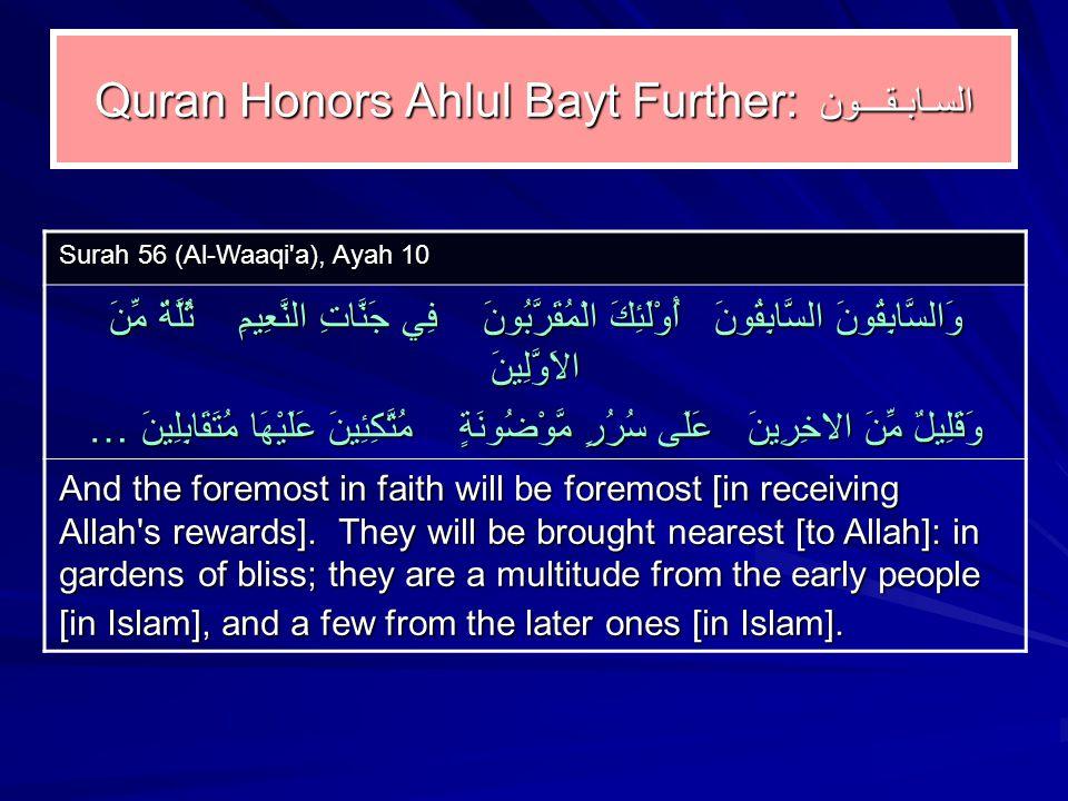 Quran Honors Ahlul Bayt Further: السـابـقـــون Surah 56 (Al ‑ Waaqi a), Ayah 10 وَالسَّابِقُونَ السَّابِقُونَ أُوْلَئِكَ الْمُقَرَّبُونَ فِي جَنَّاتِ النَّعِيمِ ثُلَّةٌ مِّنَ الاَوَّلِينَ وَقَلِيلٌ مِّنَ الاخِرِينَ عَلَى سُرُرٍ مَّوْضُونَةٍ مُتَّكِئِينَ عَلَيْهَا مُتَقَابِلِينَ … And the foremost in faith will be foremost [in receiving Allah s rewards].