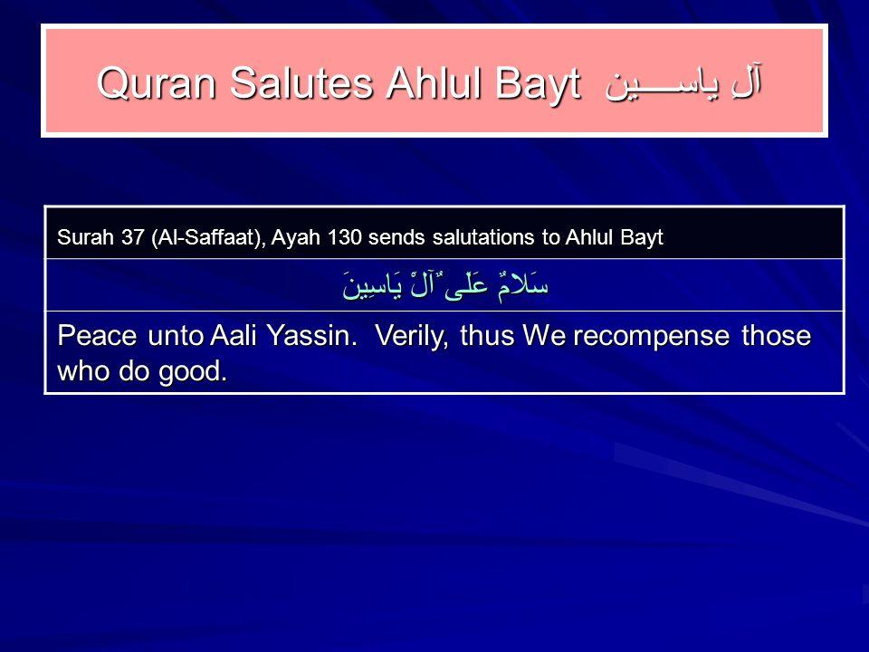 Quran Salutes Ahlul Bayt آلِ ياســــين Surah 37 (Al ‑ Saffaat), Ayah 130 sends salutations to Ahlul Bayt سَلامٌ عَلَى ٌآلَْ يَاسِينَ Peace unto Aali Yassin.
