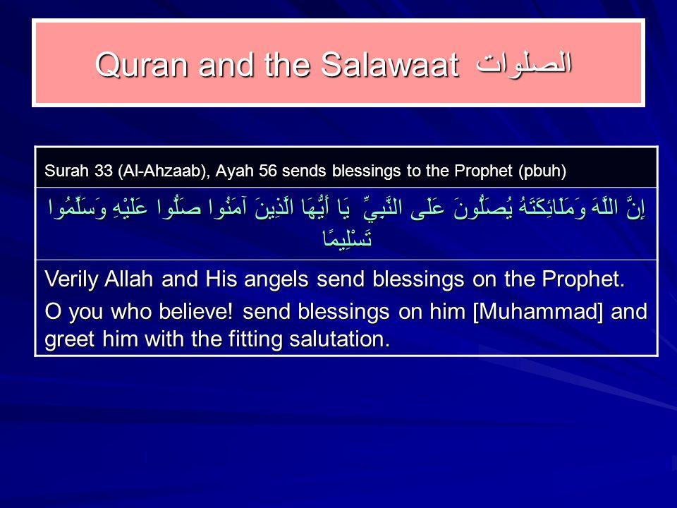 Quran and the Salawaatالصلوات Surah 33 (Al ‑ Ahzaab), Ayah 56 sends blessings to the Prophet (pbuh) إِنَّ اللَّهَ وَمَلَائِكَتَهُ يُصَلُّونَ عَلَى النَّبِيِّ يَا أَيُّهَا الَّذِينَ آمَنُوا صَلُّوا عَلَيْهِ وَسَلِّمُوا تَسْلِيمًا Verily Allah and His angels send blessings on the Prophet.