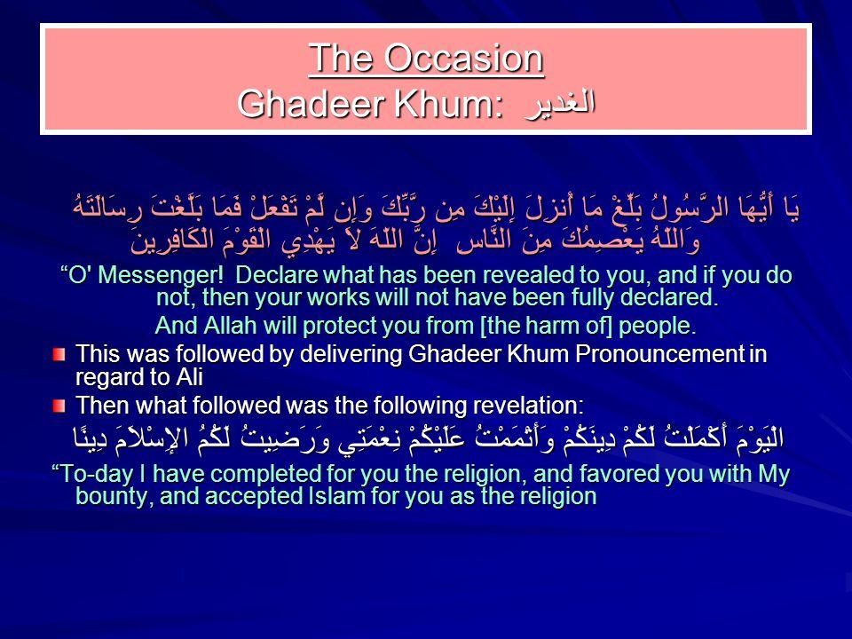 The Occasion Ghadeer Khum: الغدير The Occasion Ghadeer Khum: الغدير يَا أَيُّهَا الرَّسُولُ بَلِّغْ مَا أُنزِلَ إِلَيْكَ مِن رَّبِّكَ وَإِن لَّمْ تَفْعَلْ فَمَا بَلَّغْتَ رِسَالَتَهُ وَاللّهُ يَعْصِمُكَ مِنَ النَّاسِ إِنَّ اللّهَ لاَ يَهْدِي الْقَوْمَ الْكَافِرِينَ O Messenger.
