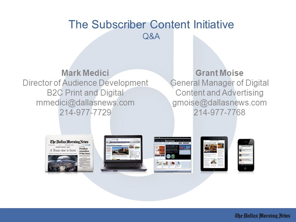 The Subscriber Content Initiative Q&A Mark Medici Director of Audience Development B2C Print and Digital mmedici@dallasnews.com 214-977-7729 Grant Moise General Manager of Digital Content and Advertising gmoise@dallasnews.com 214-977-7768