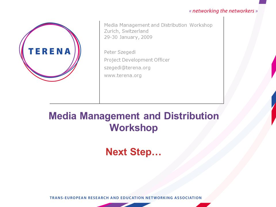 Media Management and Distribution Workshop Next Step… Media Management and Distribution Workshop Zurich, Switzerland 29-30 January, 2009 Peter Szegedi Project Development Officer szegedi@terena.org www.terena.org