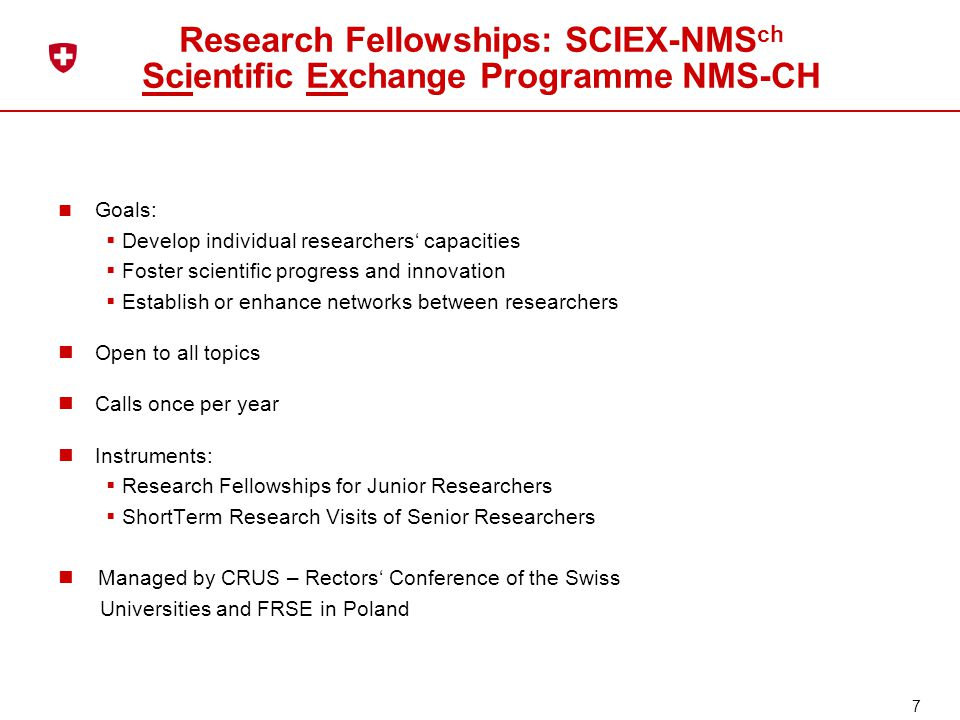 Research Fellowships: SCIEX-NMS ch Scientific Exchange Programme NMS-CH Goals:  Develop individual researchers' capacities  Foster scientific progress and innovation  Establish or enhance networks between researchers Open to all topics Calls once per year Instruments:  Research Fellowships for Junior Researchers  ShortTerm Research Visits of Senior Researchers Managed by CRUS – Rectors' Conference of the Swiss Universities and FRSE in Poland 7