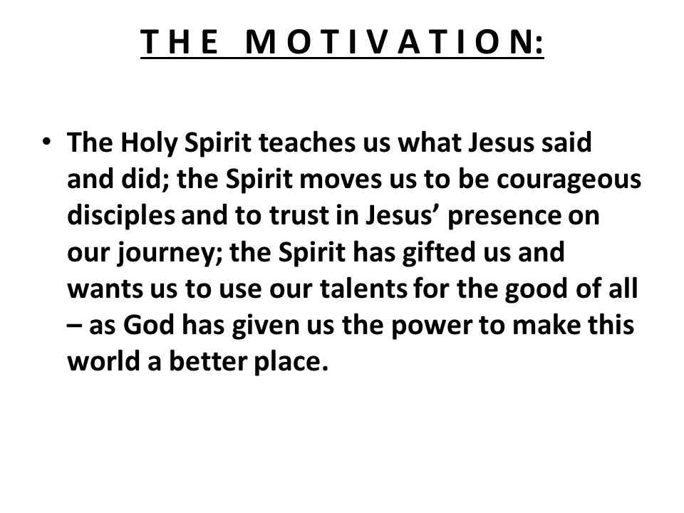 T H E M O T I V A T I O N: The Holy Spirit teaches us what Jesus said and did; the Spirit moves us to be courageous disciples and to trust in Jesus' presence on our journey; the Spirit has gifted us and wants us to use our talents for the good of all – as God has given us the power to make this world a better place.