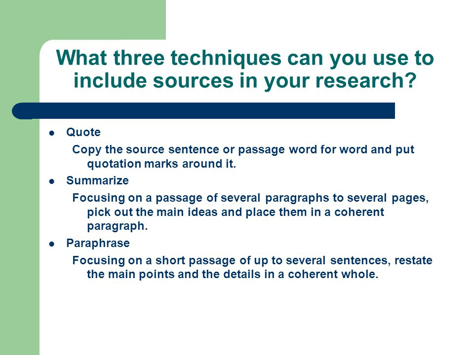 What three techniques can you use to include sources in your research? Quote Copy the source sentence or passage word for word and put quotation marks