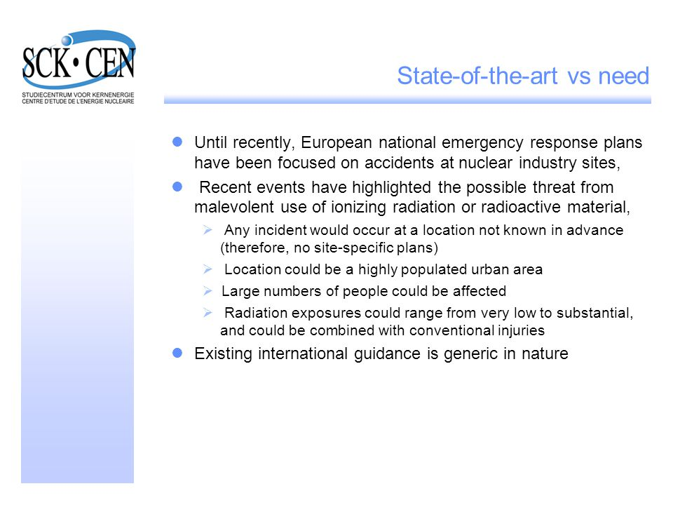 State-of-the-art vs need Until recently, European national emergency response plans have been focused on accidents at nuclear industry sites, Recent events have highlighted the possible threat from malevolent use of ionizing radiation or radioactive material,  Any incident would occur at a location not known in advance (therefore, no site-specific plans)  Location could be a highly populated urban area  Large numbers of people could be affected  Radiation exposures could range from very low to substantial, and could be combined with conventional injuries Existing international guidance is generic in nature