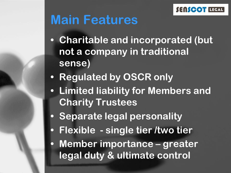 Main Features Charitable and incorporated (but not a company in traditional sense) Regulated by OSCR only Limited liability for Members and Charity Trustees Separate legal personality Flexible - single tier /two tier Member importance – greater legal duty & ultimate control