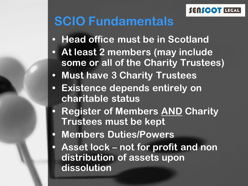 SCIO Fundamentals Head office must be in Scotland At least 2 members (may include some or all of the Charity Trustees) Must have 3 Charity Trustees Existence depends entirely on charitable status Register of Members AND Charity Trustees must be kept Members Duties/Powers Asset lock – not for profit and non distribution of assets upon dissolution