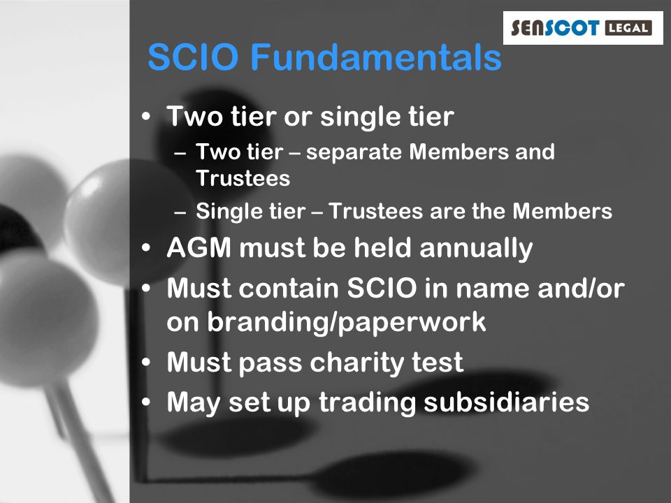 SCIO Fundamentals Two tier or single tier –Two tier – separate Members and Trustees –Single tier – Trustees are the Members AGM must be held annually Must contain SCIO in name and/or on branding/paperwork Must pass charity test May set up trading subsidiaries