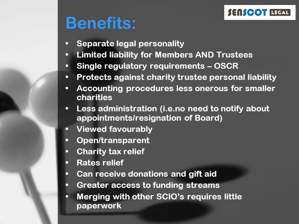 Benefits: Separate legal personality Limited liability for Members AND Trustees Single regulatory requirements – OSCR Protects against charity trustee