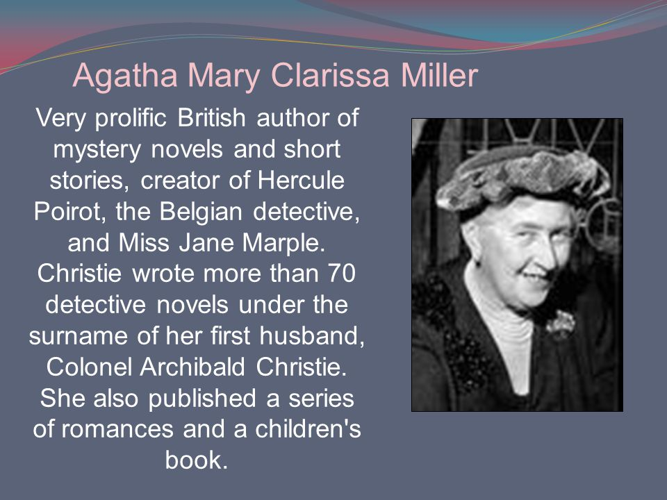 Very prolific British author of mystery novels and short stories, creator of Hercule Poirot, the Belgian detective, and Miss Jane Marple. Christie wro