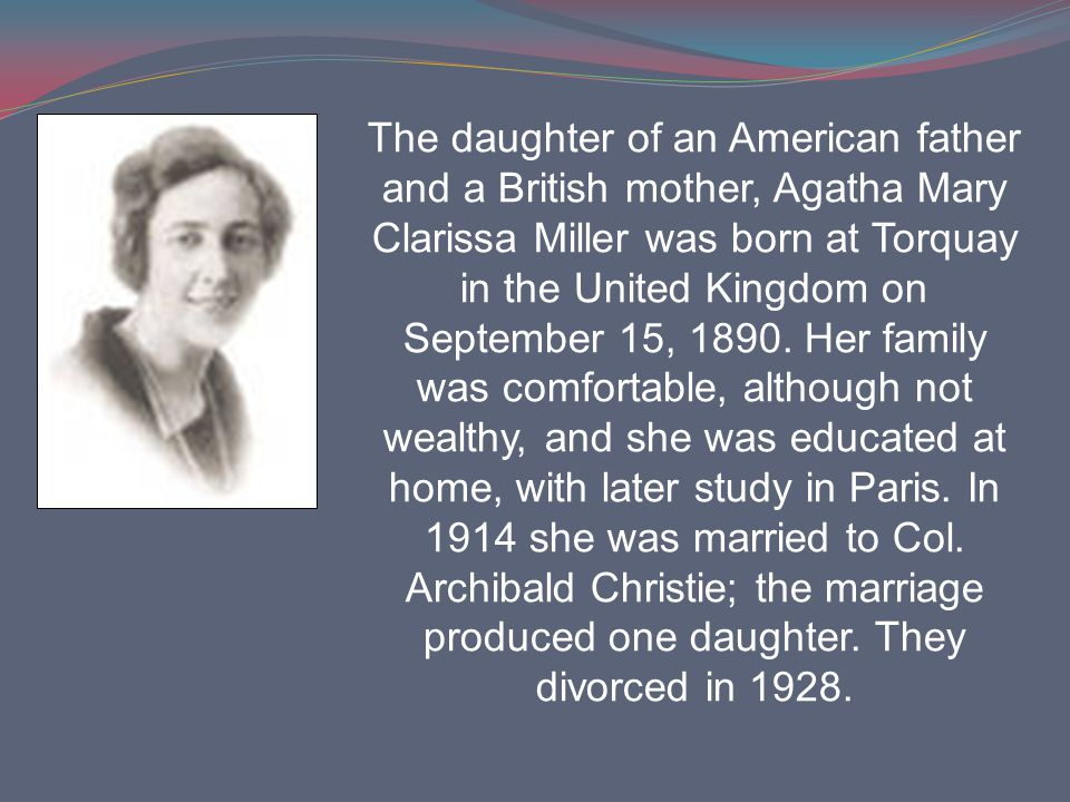 The daughter of an American father and a British mother, Agatha Mary Clarissa Miller was born at Torquay in the United Kingdom on September 15, 1890.