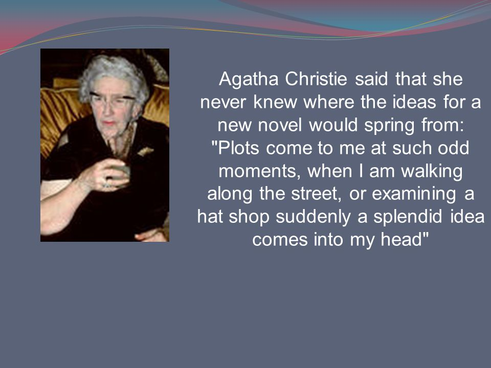 Agatha Christie said that she never knew where the ideas for a new novel would spring from: Plots come to me at such odd moments, when I am walking along the street, or examining a hat shop suddenly a splendid idea comes into my head