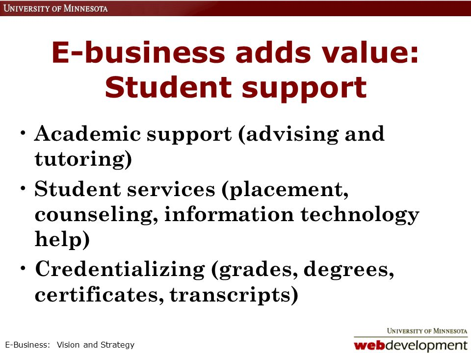 E-Business: Vision and Strategy E-business adds value: Student support Academic support (advising and tutoring) Student services (placement, counseling, information technology help) Credentializing (grades, degrees, certificates, transcripts)