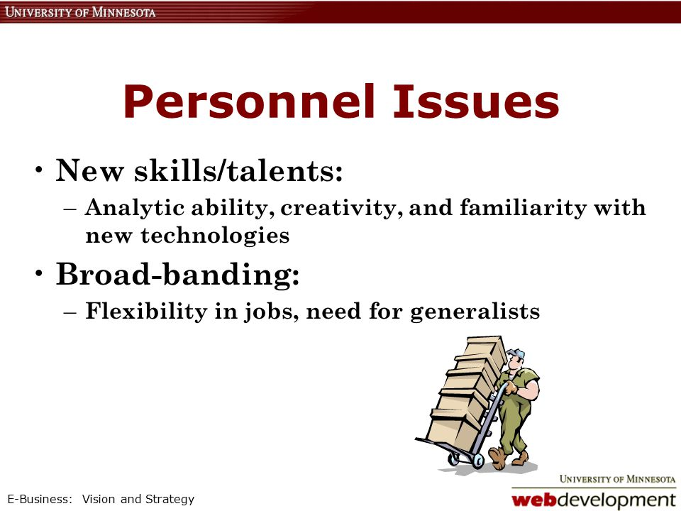 E-Business: Vision and Strategy Personnel Issues New skills/talents: – Analytic ability, creativity, and familiarity with new technologies Broad-banding: – Flexibility in jobs, need for generalists