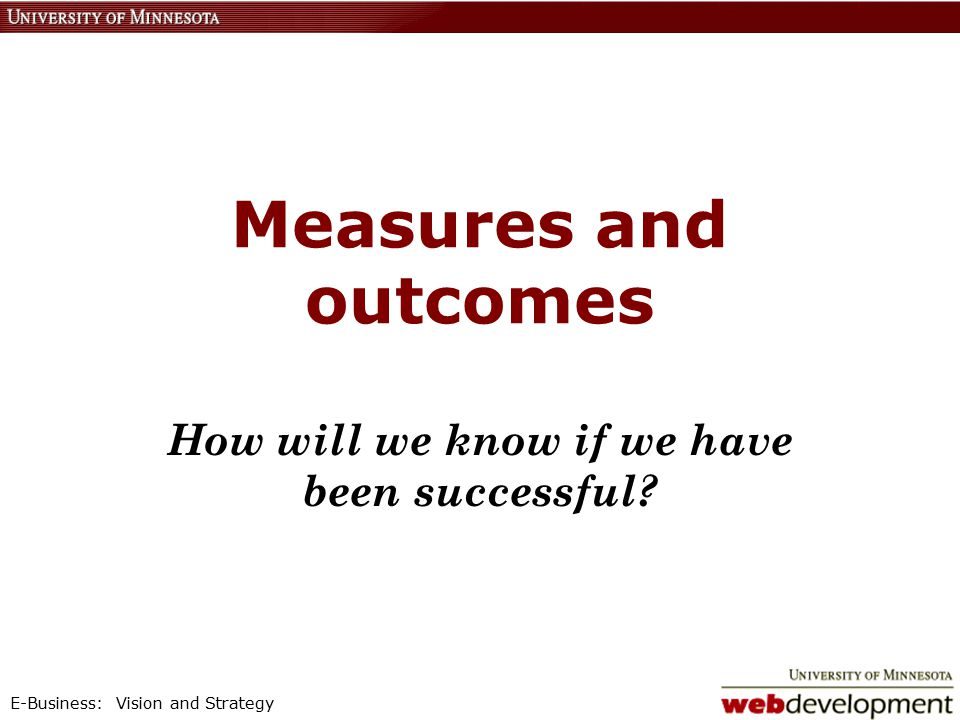 E-Business: Vision and Strategy Measures and outcomes How will we know if we have been successful?