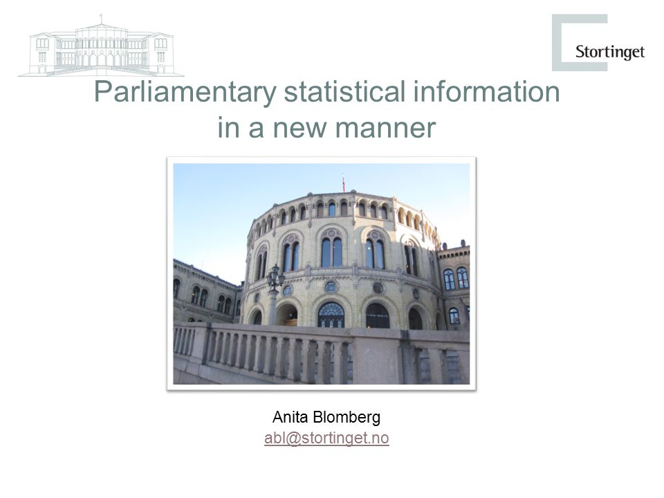 Parliamentary statistical information in a new manner Anita Blomberg abl@stortinget.no