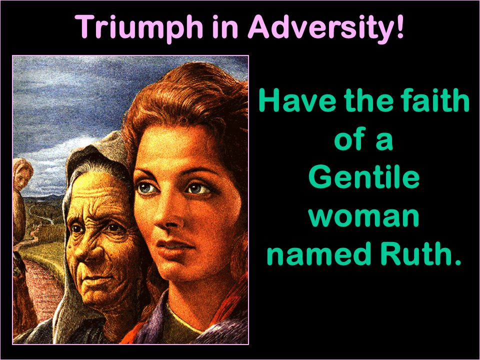 Triumph in Adversity! Have the faith of a Gentile woman named Ruth.