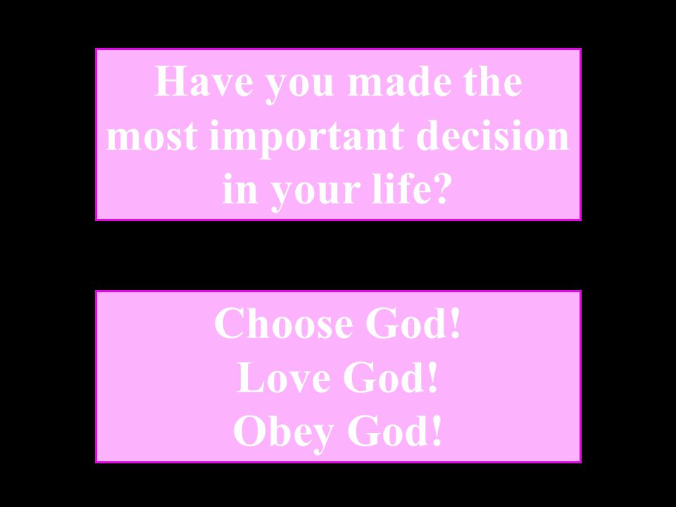 Have you made the most important decision in your life? Choose God! Love God! Obey God!