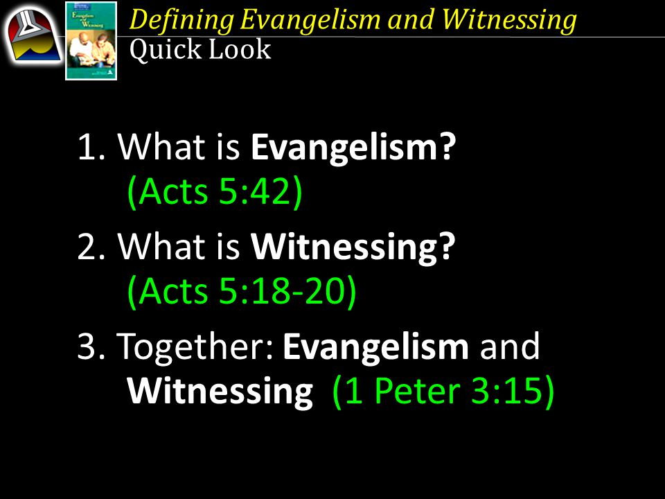 Defining Evangelism and Witnessing Quick Look 1. What is Evangelism? (Acts 5:42) 2. What is Witnessing? (Acts 5:18-20) 3. Together: Evangelism and Wit