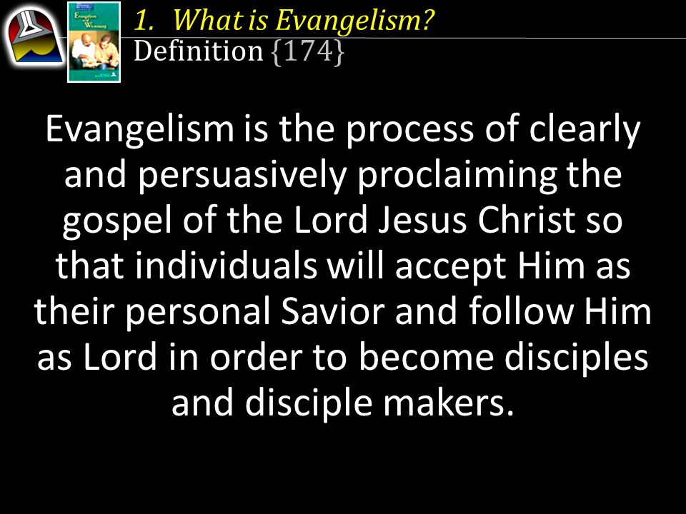 1.What is Evangelism? Definition {174} Evangelism is the process of clearly and persuasively proclaiming the gospel of the Lord Jesus Christ so that i