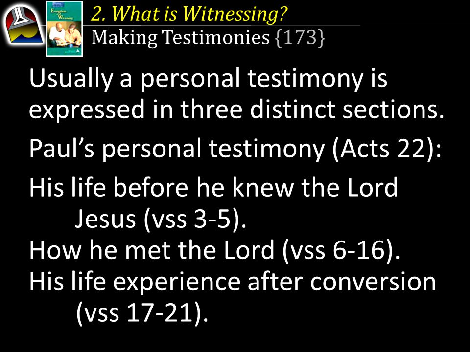 2. What is Witnessing? Making Testimonies {173} Usually a personal testimony is expressed in three distinct sections. Paul's personal testimony (Acts
