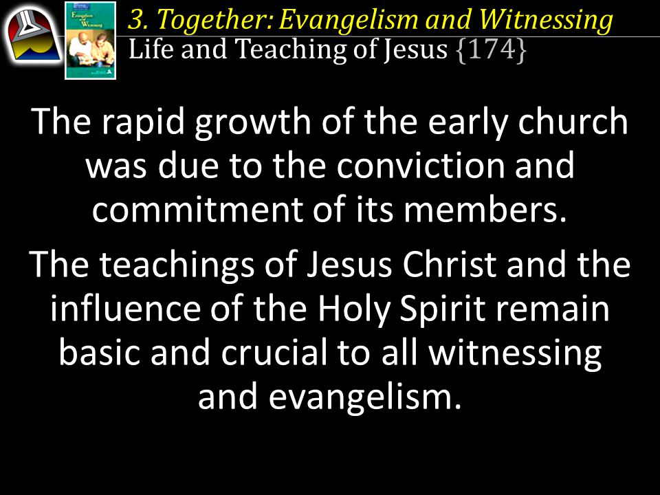3. Together: Evangelism and Witnessing Life and Teaching of Jesus {174} The rapid growth of the early church was due to the conviction and commitment