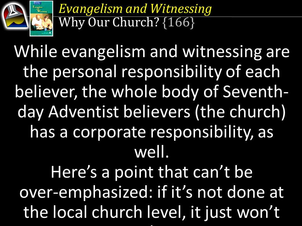 While evangelism and witnessing are the personal responsibility of each believer, the whole body of Seventh- day Adventist believers (the church) has