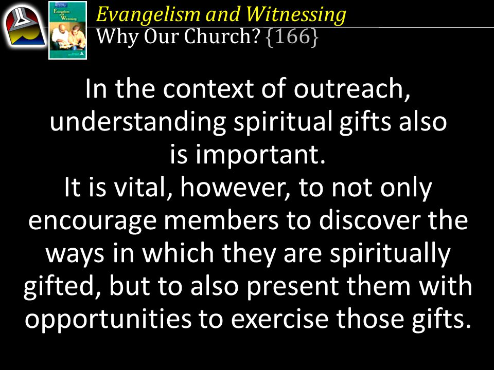 In the context of outreach, understanding spiritual gifts also is important. It is vital, however, to not only encourage members to discover the ways