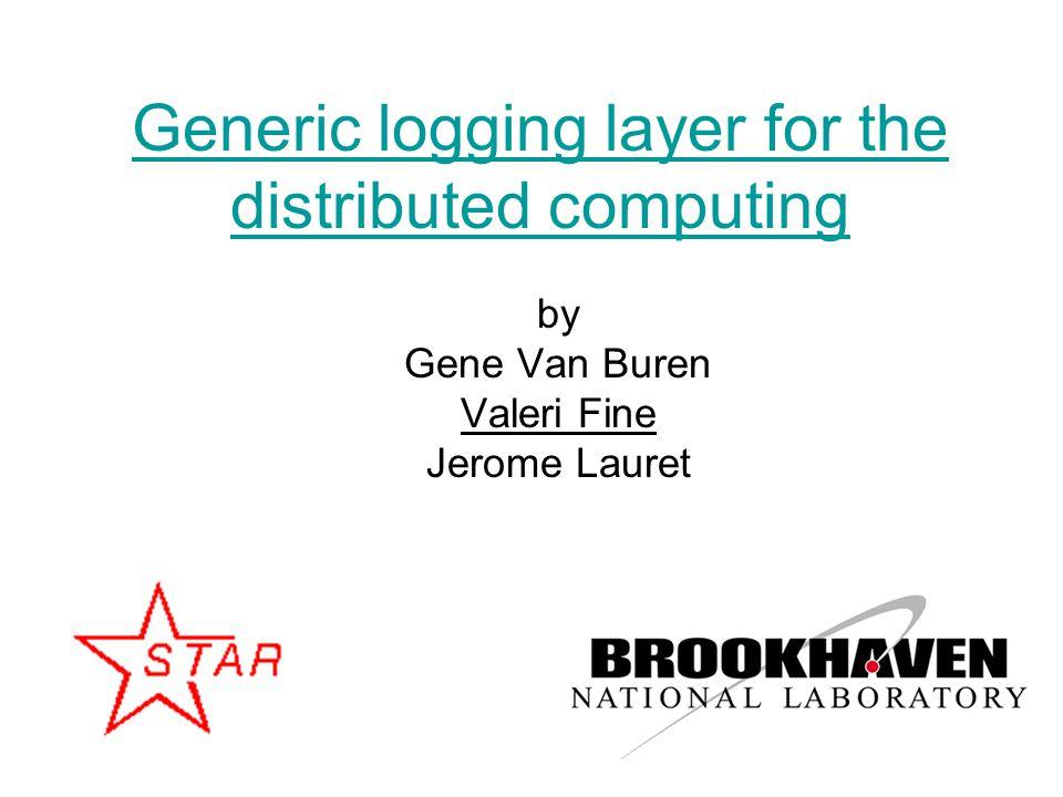 1 Generic logging layer for the distributed computing by Gene Van Buren Valeri Fine Jerome Lauret
