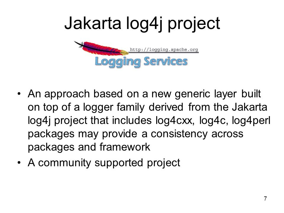 7 Jakarta log4j project An approach based on a new generic layer built on top of a logger family derived from the Jakarta log4j project that includes log4cxx, log4c, log4perl packages may provide a consistency across packages and framework A community supported project