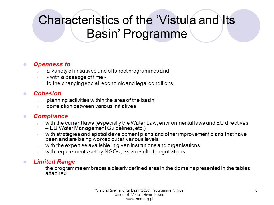 'Vistula River and Its Basin 2020' Programme Office Union of Vistula River Towns www.zmn.org.pl 17 Analysis of the Strengths and Weaknesses of the Programme Strengths  gathering all interest groups around the idea of the Programme  a comprehensive Programme for the entire basin stands a better chance to be implemented than dispersed individual initiatives  high degree of social acceptance of the programme voiced by local self-government authorities and communities.