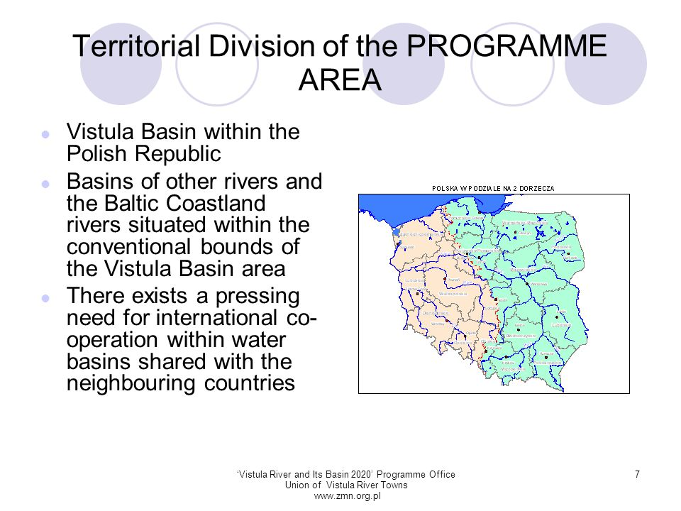 'Vistula River and Its Basin 2020' Programme Office Union of Vistula River Towns www.zmn.org.pl 7 Territorial Division of the PROGRAMME AREA Vistula Basin within the Polish Republic Basins of other rivers and the Baltic Coastland rivers situated within the conventional bounds of the Vistula Basin area There exists a pressing need for international co- operation within water basins shared with the neighbouring countries