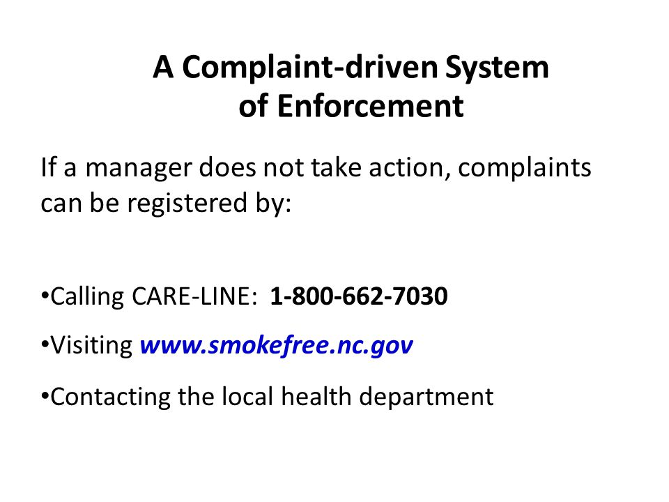 A Complaint-driven System of Enforcement If a manager does not take action, complaints can be registered by: Calling CARE-LINE: 1-800-662-7030 Visiting www.smokefree.nc.gov Contacting the local health department