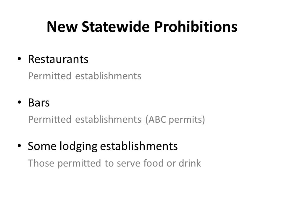 New Statewide Prohibitions Restaurants Permitted establishments Bars Permitted establishments (ABC permits) Some lodging establishments Those permitted to serve food or drink