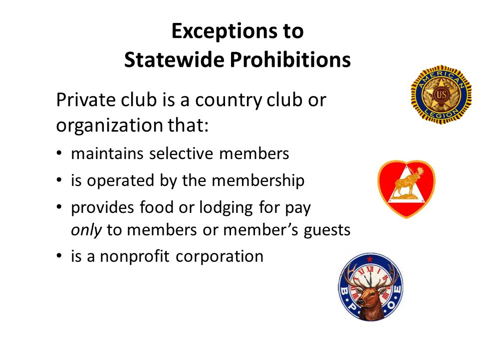 Exceptions to Statewide Prohibitions Private club is a country club or organization that: maintains selective members is operated by the membership provides food or lodging for pay only to members or member's guests is a nonprofit corporation