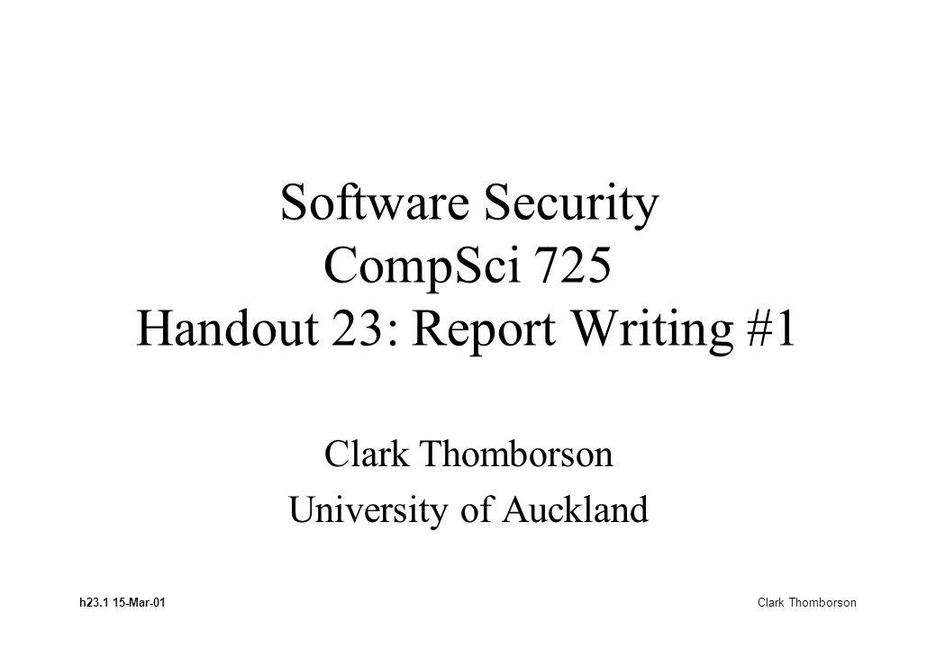 h23.1 15-Mar-01 Clark Thomborson Software Security CompSci 725 Handout 23: Report Writing #1 Clark Thomborson University of Auckland
