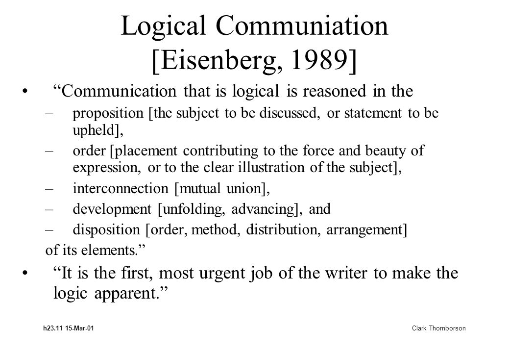 h23.11 15-Mar-01 Clark Thomborson Logical Communiation [Eisenberg, 1989] Communication that is logical is reasoned in the –proposition [the subject to be discussed, or statement to be upheld], –order [placement contributing to the force and beauty of expression, or to the clear illustration of the subject], –interconnection [mutual union], –development [unfolding, advancing], and –disposition [order, method, distribution, arrangement] of its elements. It is the first, most urgent job of the writer to make the logic apparent.