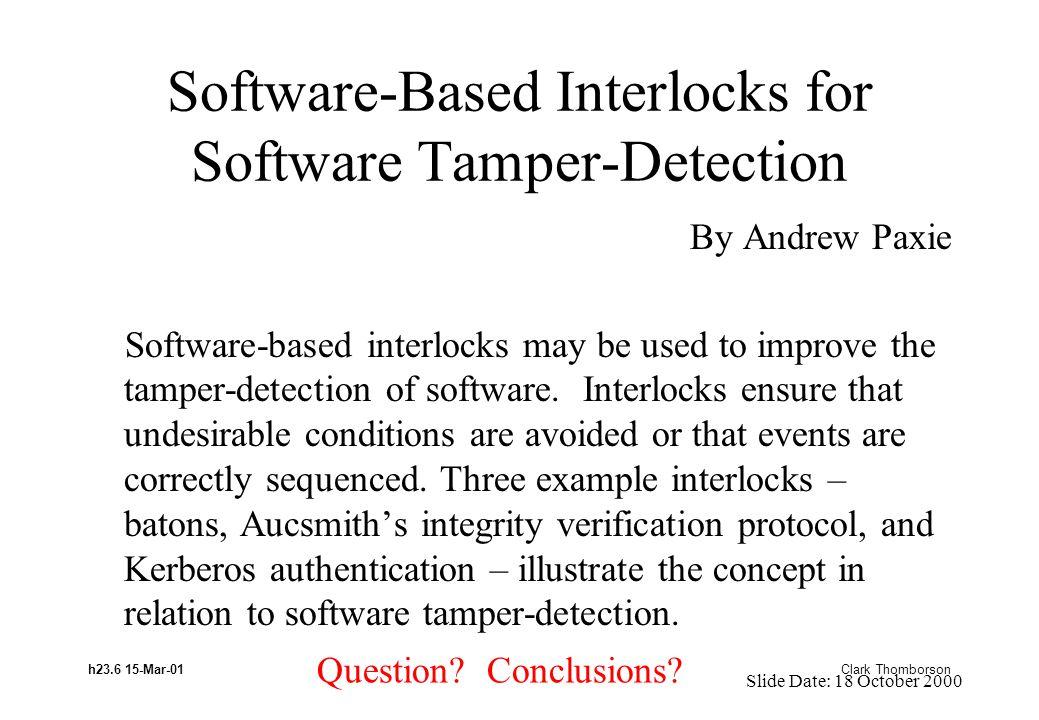 h23.6 15-Mar-01 Clark Thomborson Software-Based Interlocks for Software Tamper-Detection By Andrew Paxie Software-based interlocks may be used to improve the tamper-detection of software.