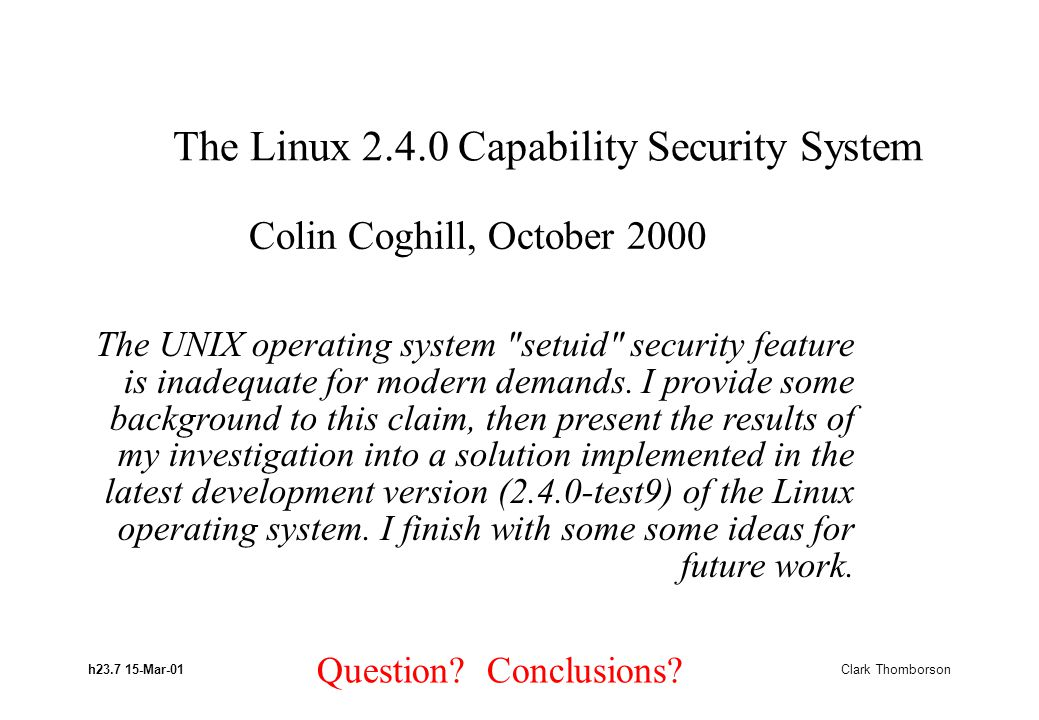 h23.7 15-Mar-01 Clark Thomborson The Linux 2.4.0 Capability Security System The UNIX operating system setuid security feature is inadequate for modern demands.