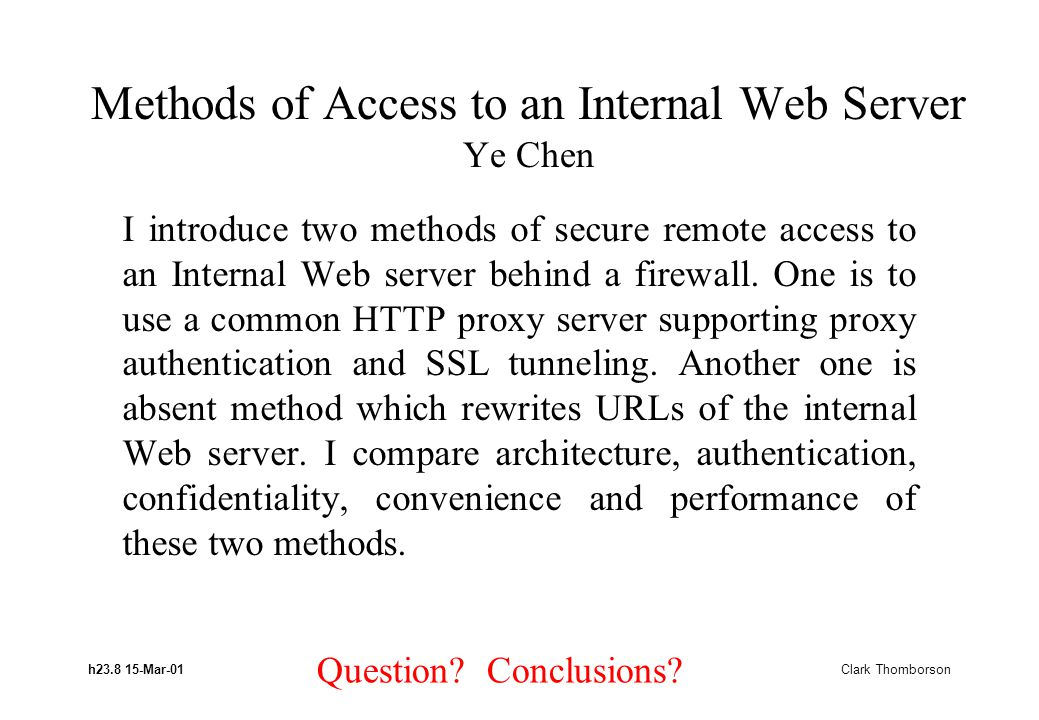 h23.8 15-Mar-01 Clark Thomborson Methods of Access to an Internal Web Server Ye Chen I introduce two methods of secure remote access to an Internal Web server behind a firewall.