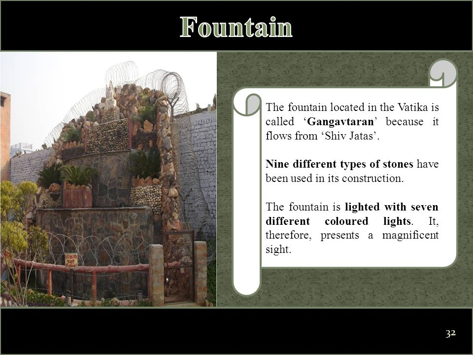 The fountain located in the Vatika is called 'Gangavtaran' because it flows from 'Shiv Jatas'. Nine different types of stones have been used in its co