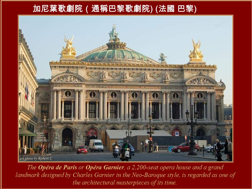 加尼葉歌劇院(通稱巴黎歌劇院 ) ( 法國 巴黎 ) The Opéra de Paris or Opéra Garnier, a 2,200-seat opera house and a grand landmark designed by Charles Garnier in the Neo-Baroque style, is regarded as one of the architectural masterpieces of its time.