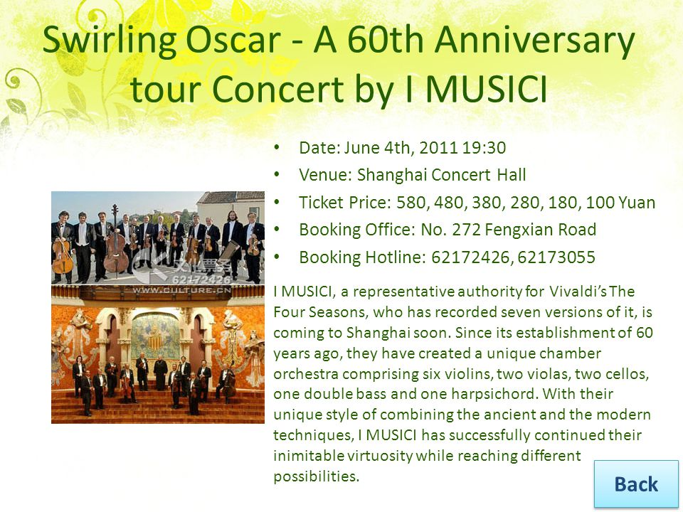 Swirling Oscar - A 60th Anniversary tour Concert by I MUSICI Date: June 4th, 2011 19:30 Venue: Shanghai Concert Hall Ticket Price: 580, 480, 380, 280, 180, 100 Yuan Booking Office: No.