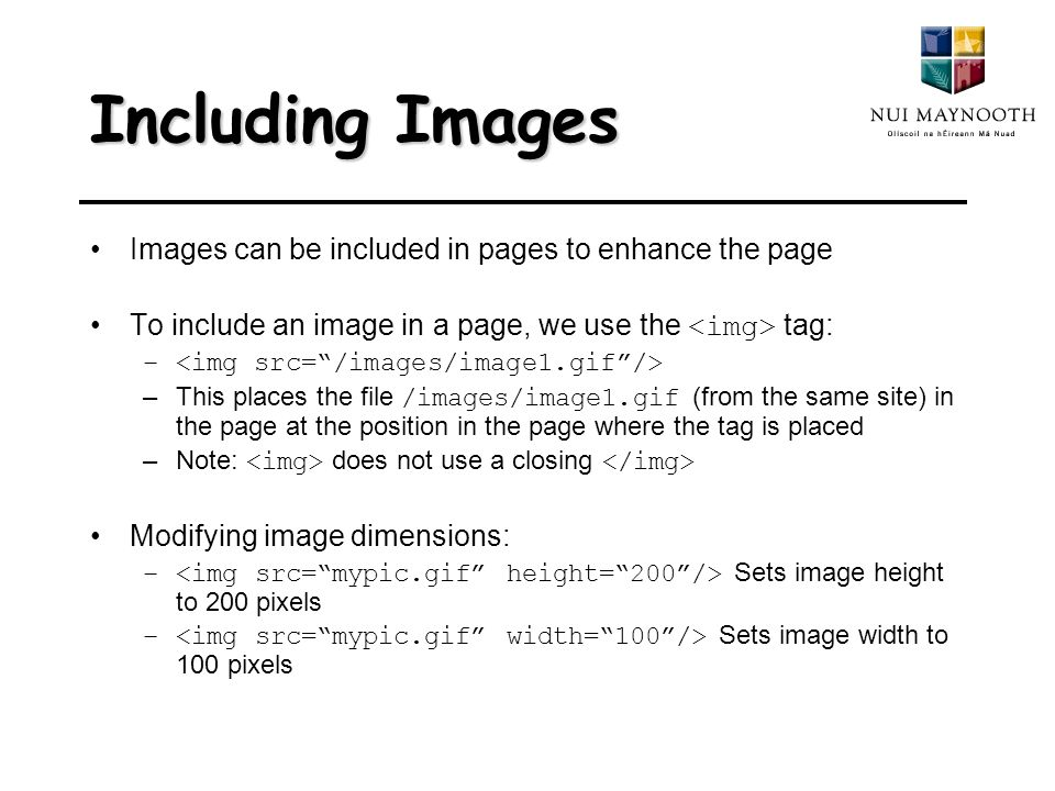 Including Images Images can be included in pages to enhance the page To include an image in a page, we use the tag: – –This places the file /images/image1.gif (from the same site) in the page at the position in the page where the tag is placed –Note: does not use a closing Modifying image dimensions: – Sets image height to 200 pixels – Sets image width to 100 pixels