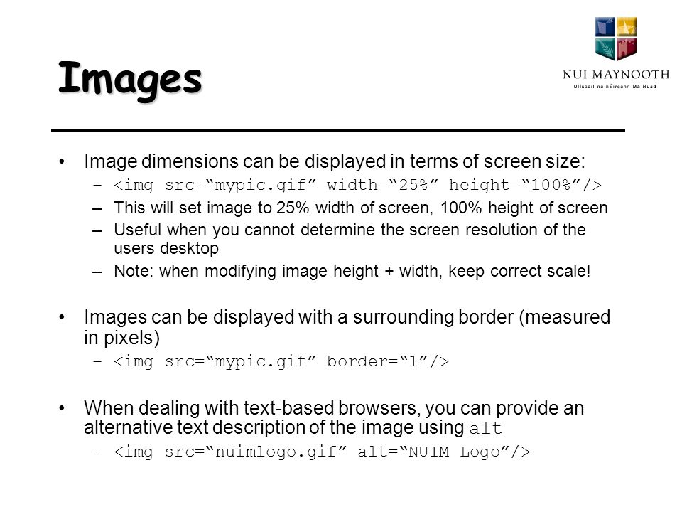 Images Image dimensions can be displayed in terms of screen size: – –This will set image to 25% width of screen, 100% height of screen –Useful when you cannot determine the screen resolution of the users desktop –Note: when modifying image height + width, keep correct scale.