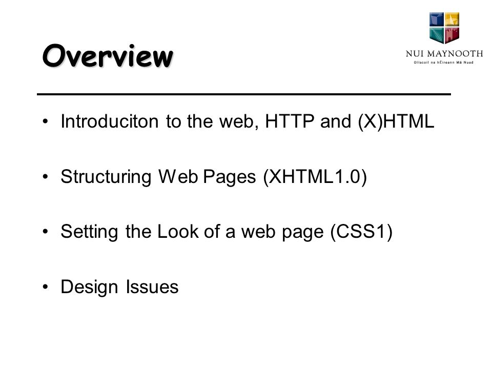 Overview Introduciton to the web, HTTP and (X)HTML Structuring Web Pages (XHTML1.0) Setting the Look of a web page (CSS1) Design Issues